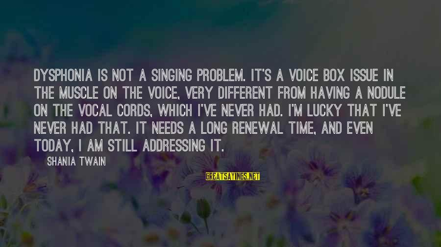 The Singing Voice Sayings By Shania Twain: Dysphonia is not a singing problem. It's a voice box issue in the muscle on