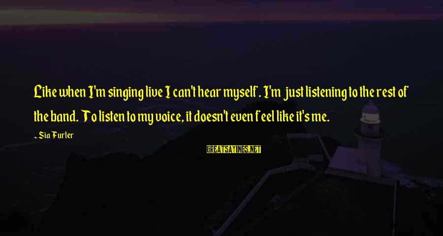 The Singing Voice Sayings By Sia Furler: Like when I'm singing live I can't hear myself. I'm just listening to the rest