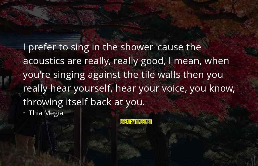 The Singing Voice Sayings By Thia Megia: I prefer to sing in the shower 'cause the acoustics are really, really good, I