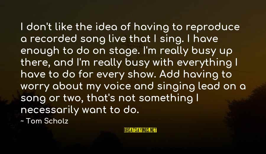 The Singing Voice Sayings By Tom Scholz: I don't like the idea of having to reproduce a recorded song live that I
