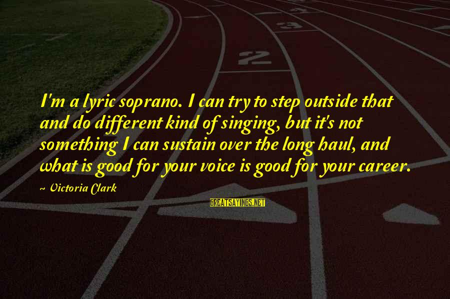 The Singing Voice Sayings By Victoria Clark: I'm a lyric soprano. I can try to step outside that and do different kind