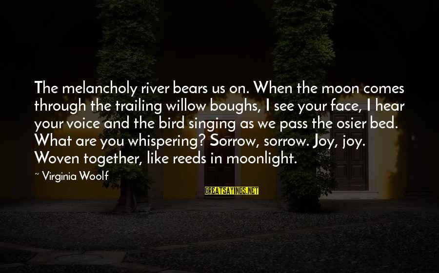 The Singing Voice Sayings By Virginia Woolf: The melancholy river bears us on. When the moon comes through the trailing willow boughs,