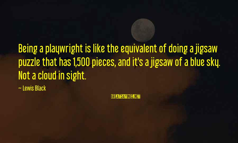 The Sky Being Blue Sayings By Lewis Black: Being a playwright is like the equivalent of doing a jigsaw puzzle that has 1,500