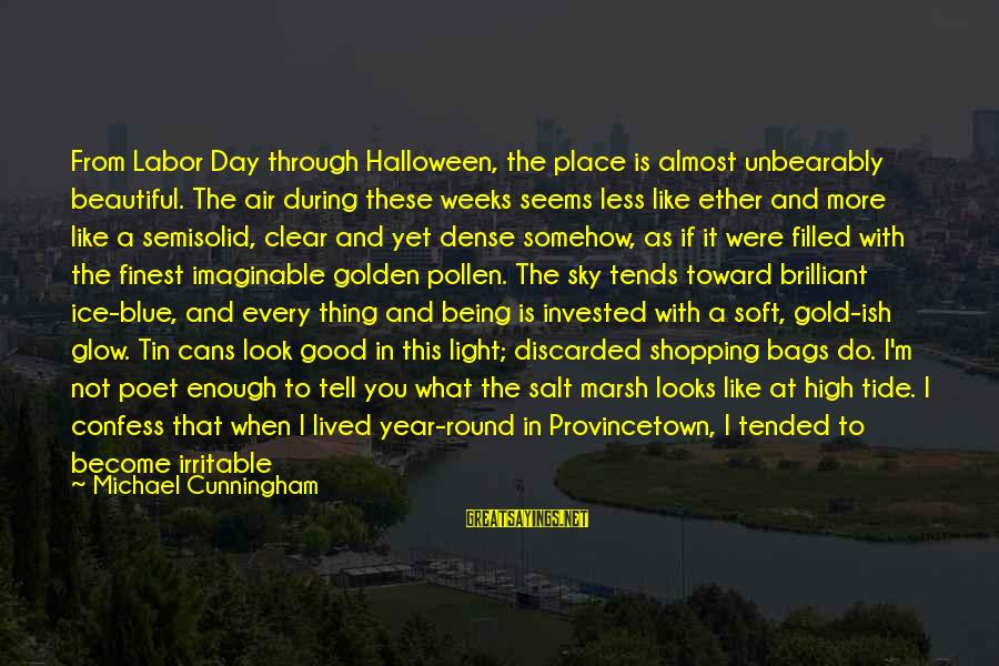 The Sky Being Blue Sayings By Michael Cunningham: From Labor Day through Halloween, the place is almost unbearably beautiful. The air during these