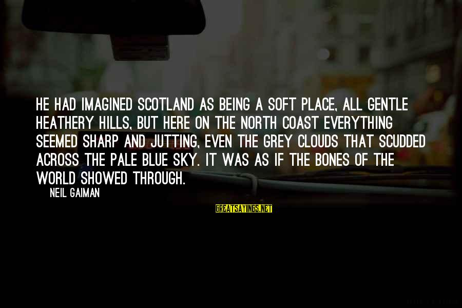 The Sky Being Blue Sayings By Neil Gaiman: He had imagined Scotland as being a soft place, all gentle heathery hills, but here