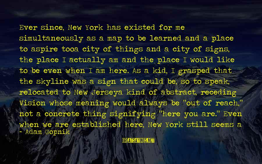 The Skyline Sayings By Adam Gopnik: Ever since, New York has existed for me simultaneously as a map to be learned