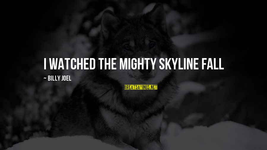 The Skyline Sayings By Billy Joel: I watched the mighty skyline fall