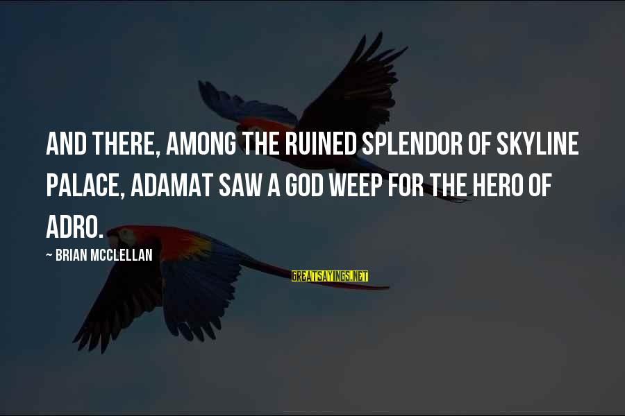 The Skyline Sayings By Brian McClellan: And there, among the ruined splendor of Skyline Palace, Adamat saw a god weep for