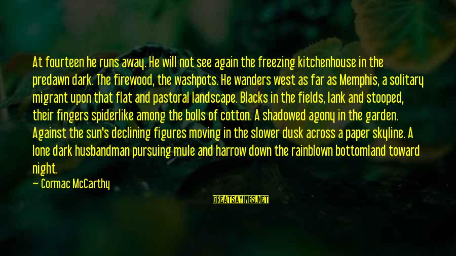 The Skyline Sayings By Cormac McCarthy: At fourteen he runs away. He will not see again the freezing kitchenhouse in the