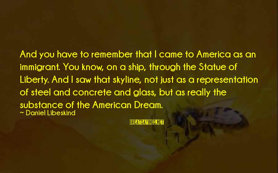 The Skyline Sayings By Daniel Libeskind: And you have to remember that I came to America as an immigrant. You know,
