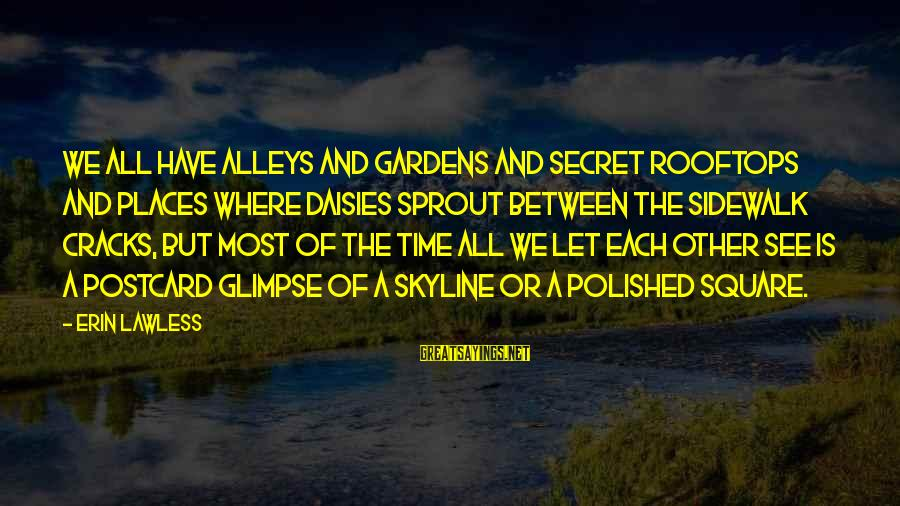 The Skyline Sayings By Erin Lawless: We all have alleys and gardens and secret rooftops and places where daisies sprout between