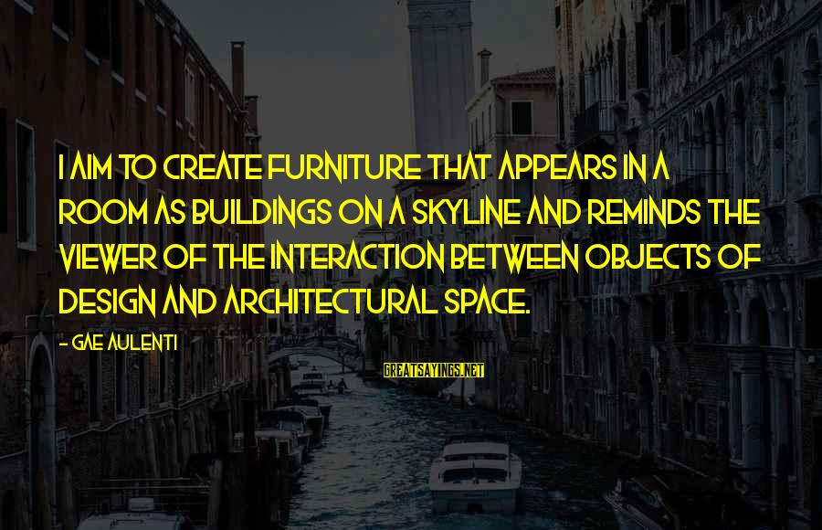 The Skyline Sayings By Gae Aulenti: I aim to create furniture that appears in a room as buildings on a skyline