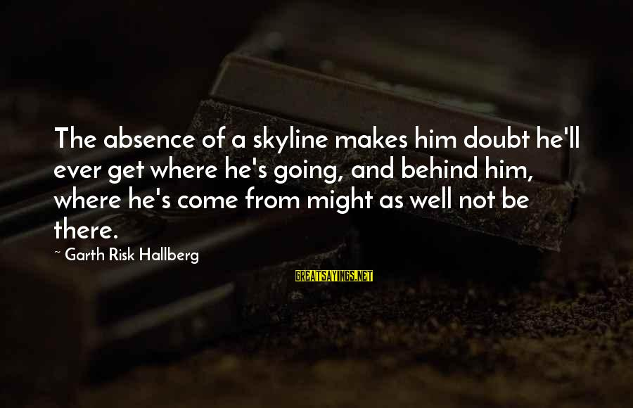The Skyline Sayings By Garth Risk Hallberg: The absence of a skyline makes him doubt he'll ever get where he's going, and