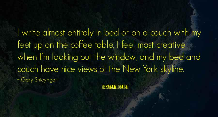 The Skyline Sayings By Gary Shteyngart: I write almost entirely in bed or on a couch with my feet up on