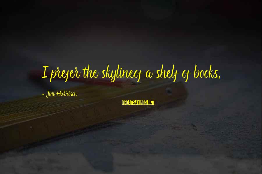 The Skyline Sayings By Jim Harrison: I prefer the skylineof a shelf of books.