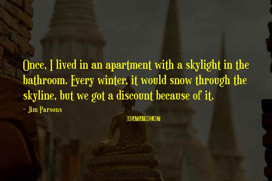 The Skyline Sayings By Jim Parsons: Once, I lived in an apartment with a skylight in the bathroom. Every winter, it