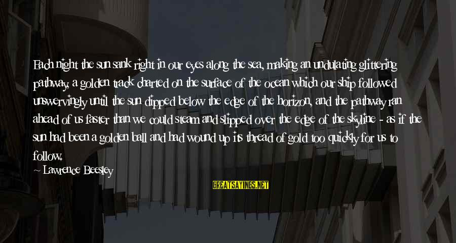 The Skyline Sayings By Lawrence Beesley: Each night the sun sank right in our eyes along the sea, making an undulating
