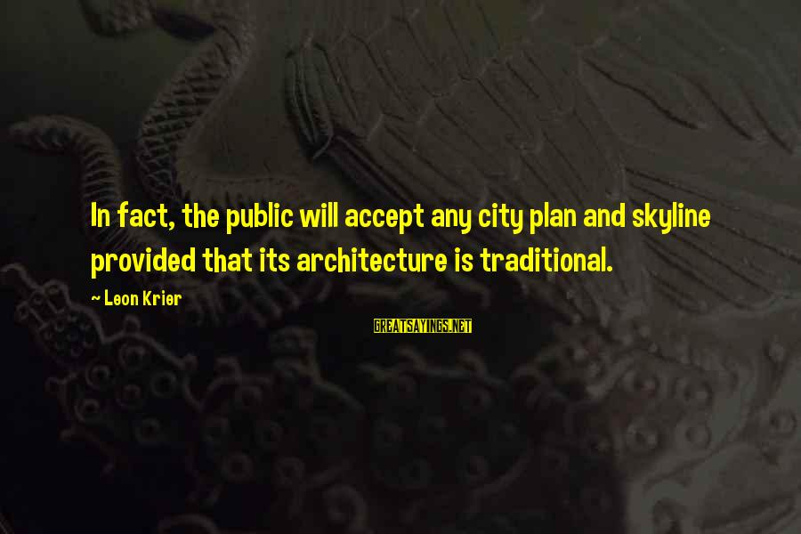 The Skyline Sayings By Leon Krier: In fact, the public will accept any city plan and skyline provided that its architecture