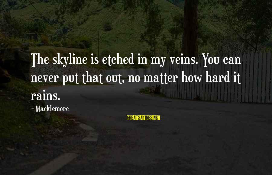 The Skyline Sayings By Macklemore: The skyline is etched in my veins. You can never put that out, no matter