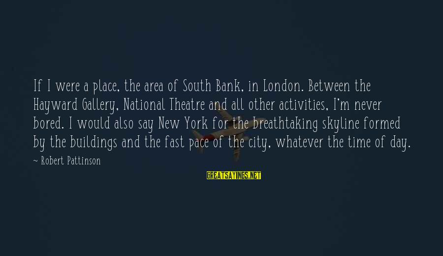 The Skyline Sayings By Robert Pattinson: If I were a place, the area of South Bank, in London. Between the Hayward