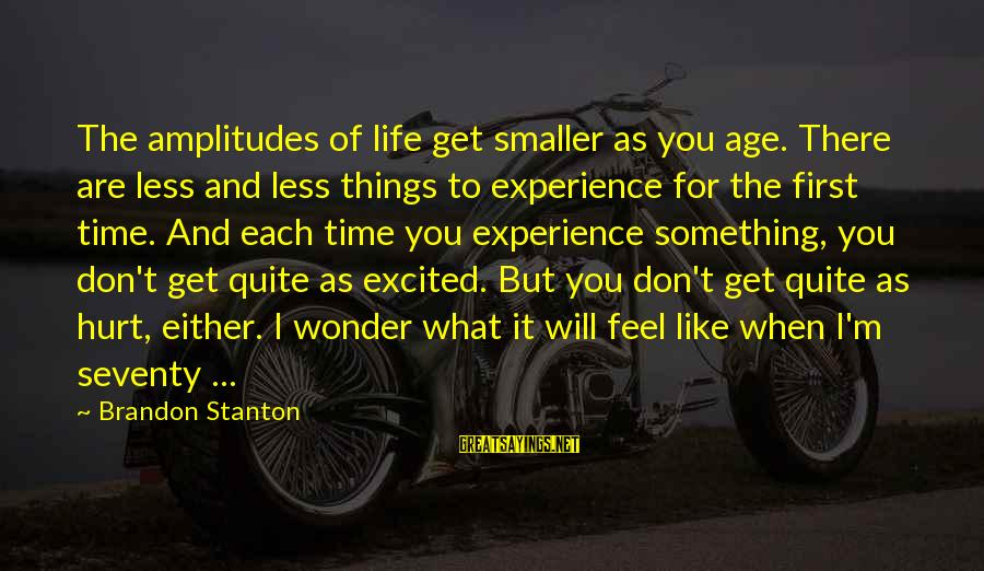 The Smaller Things In Life Sayings By Brandon Stanton: The amplitudes of life get smaller as you age. There are less and less things