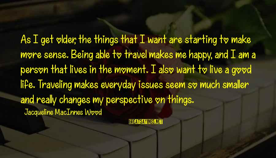 The Smaller Things In Life Sayings By Jacqueline MacInnes Wood: As I get older, the things that I want are starting to make more sense.