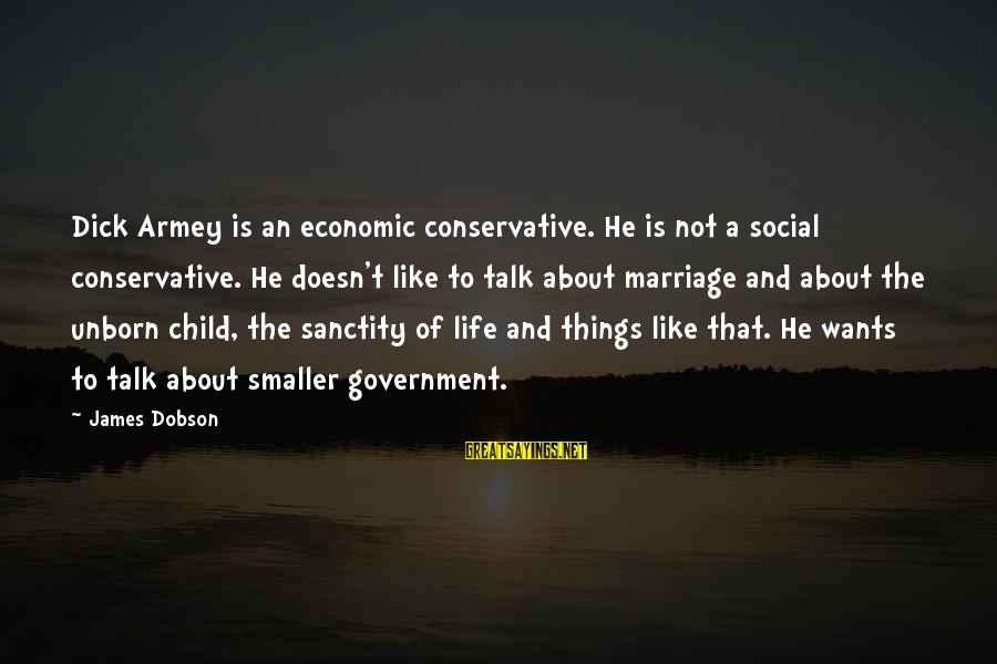 The Smaller Things In Life Sayings By James Dobson: Dick Armey is an economic conservative. He is not a social conservative. He doesn't like