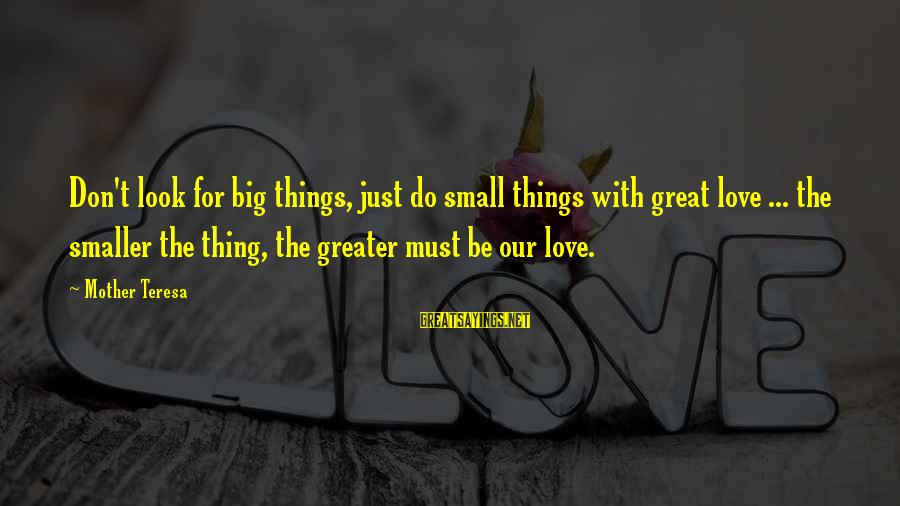The Smaller Things In Life Sayings By Mother Teresa: Don't look for big things, just do small things with great love ... the smaller