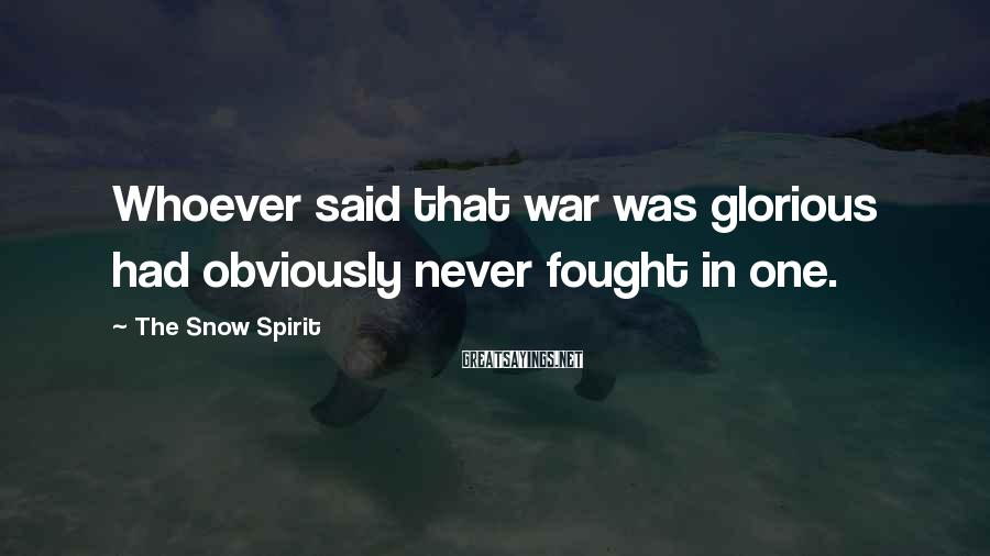 The Snow Spirit Sayings: Whoever said that war was glorious had obviously never fought in one.