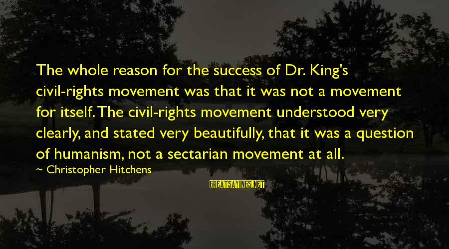 The Success Of The Civil Rights Movement Sayings By Christopher Hitchens: The whole reason for the success of Dr. King's civil-rights movement was that it was