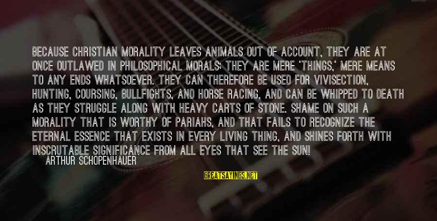 The Sun Shines Sayings By Arthur Schopenhauer: Because Christian morality leaves animals out of account, they are at once outlawed in philosophical