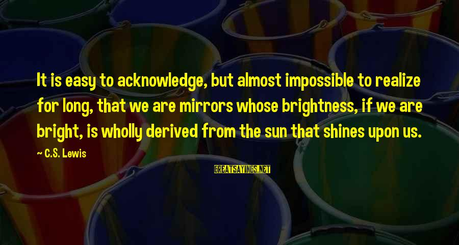 The Sun Shines Sayings By C.S. Lewis: It is easy to acknowledge, but almost impossible to realize for long, that we are