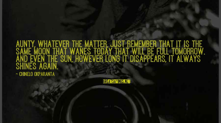 The Sun Shines Sayings By Chinelo Okparanta: Aunty, whatever the matter, just remember that it is the same moon that wanes today