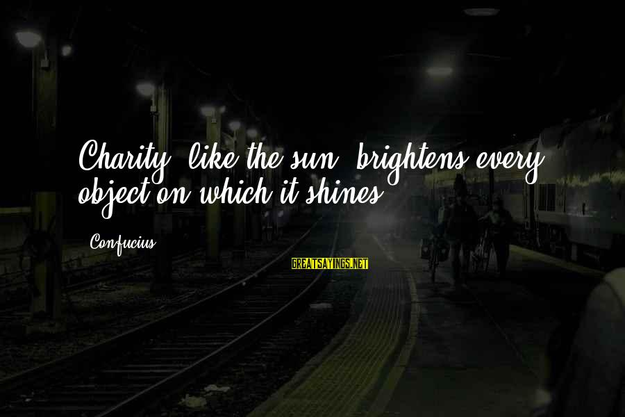 The Sun Shines Sayings By Confucius: Charity, like the sun, brightens every object on which it shines.