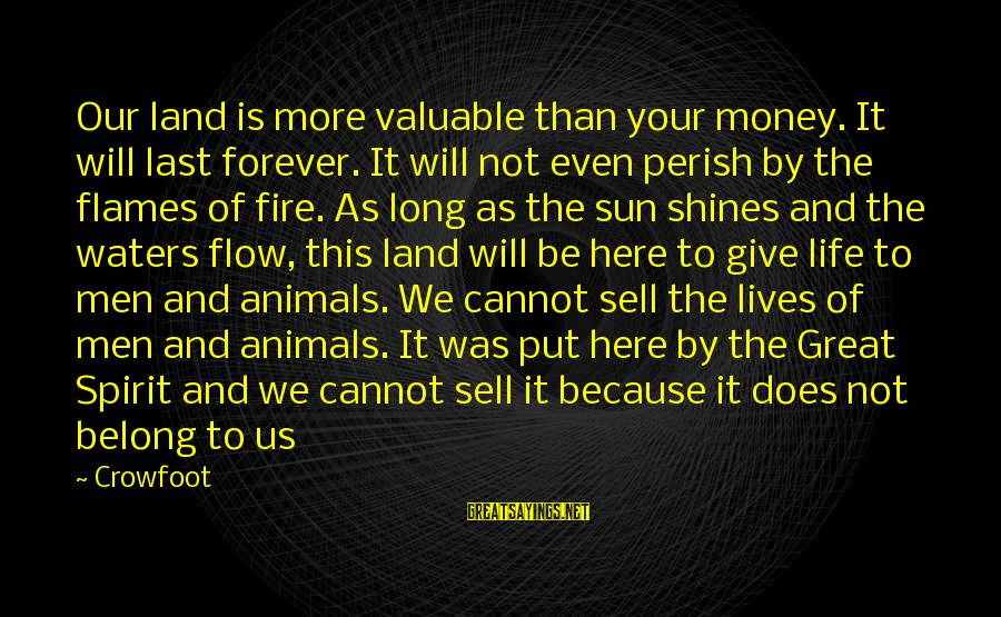 The Sun Shines Sayings By Crowfoot: Our land is more valuable than your money. It will last forever. It will not