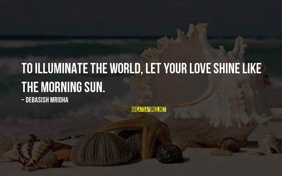 The Sun Shines Sayings By Debasish Mridha: To illuminate the world, let your love shine like the morning sun.