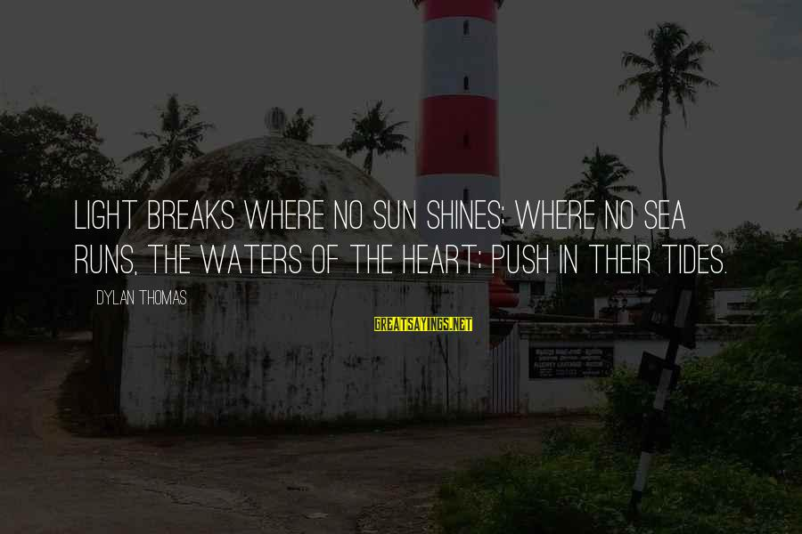 The Sun Shines Sayings By Dylan Thomas: Light breaks where no sun shines; Where no sea runs, the waters of the heart;