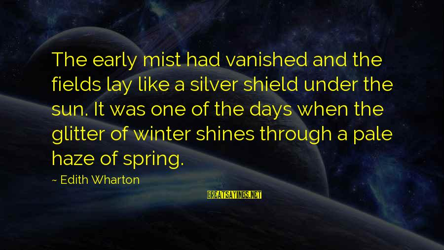 The Sun Shines Sayings By Edith Wharton: The early mist had vanished and the fields lay like a silver shield under the
