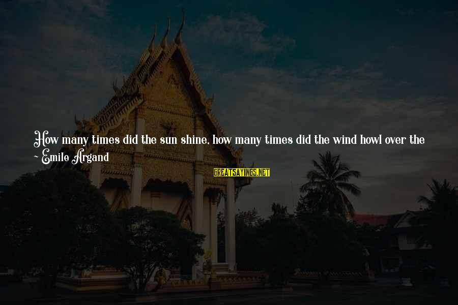 The Sun Shines Sayings By Emile Argand: How many times did the sun shine, how many times did the wind howl over