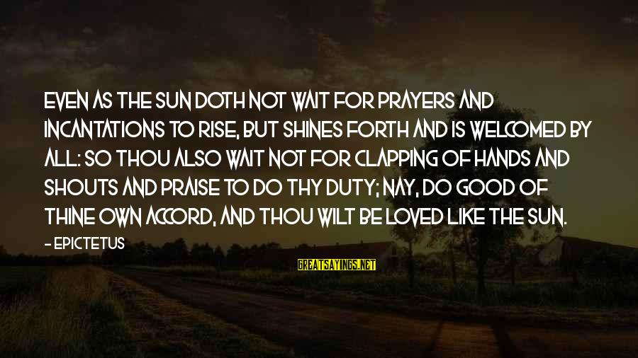 The Sun Shines Sayings By Epictetus: Even as the Sun doth not wait for prayers and incantations to rise, but shines