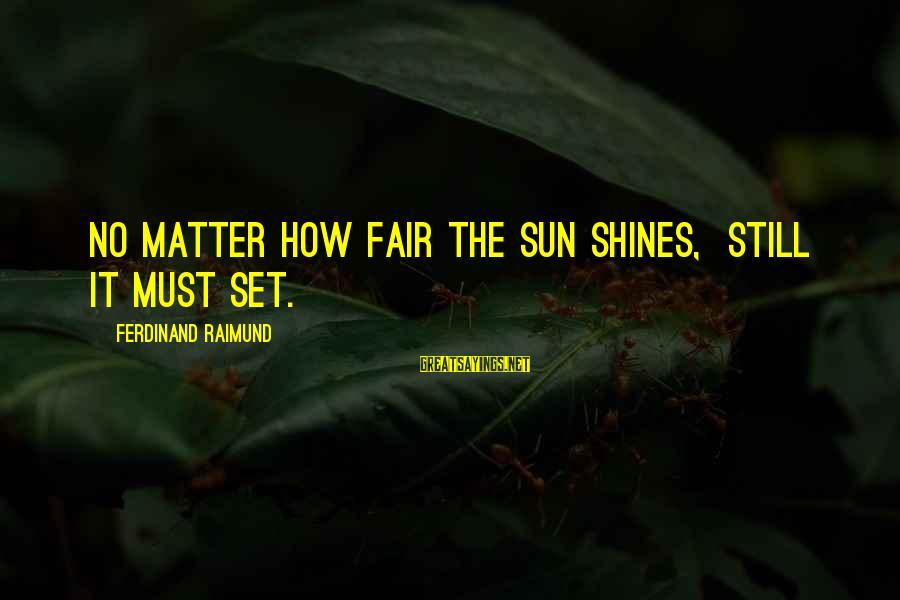 The Sun Shines Sayings By Ferdinand Raimund: No matter how fair the sun shines, Still it must set.