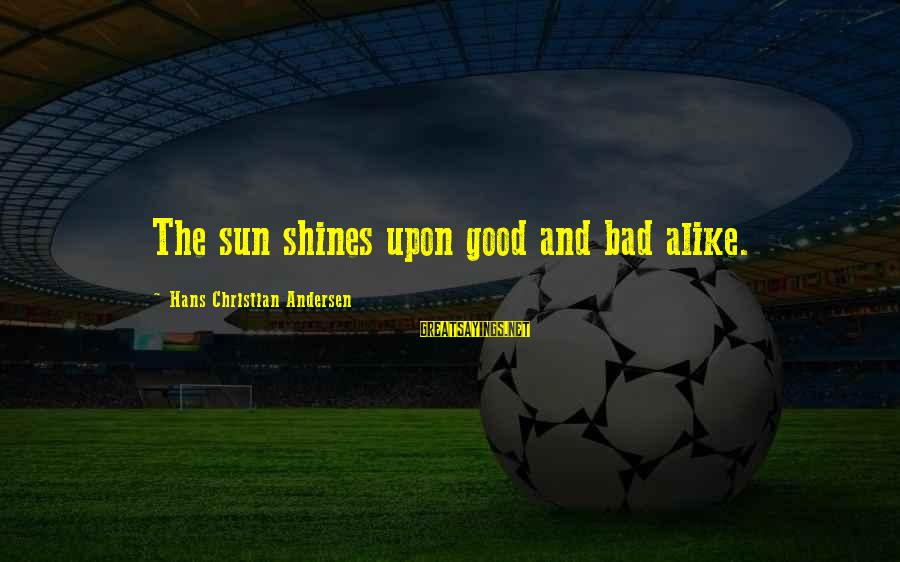 The Sun Shines Sayings By Hans Christian Andersen: The sun shines upon good and bad alike.
