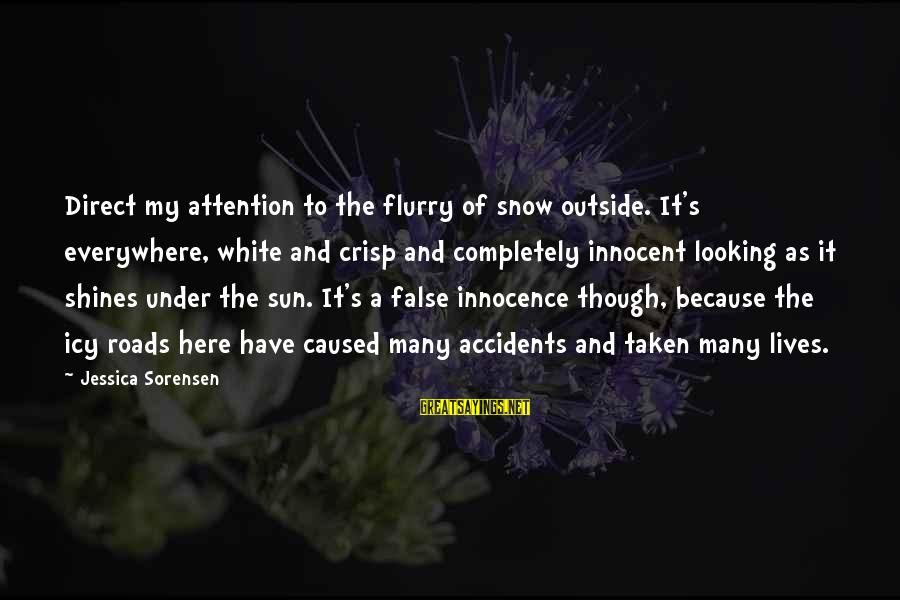 The Sun Shines Sayings By Jessica Sorensen: Direct my attention to the flurry of snow outside. It's everywhere, white and crisp and