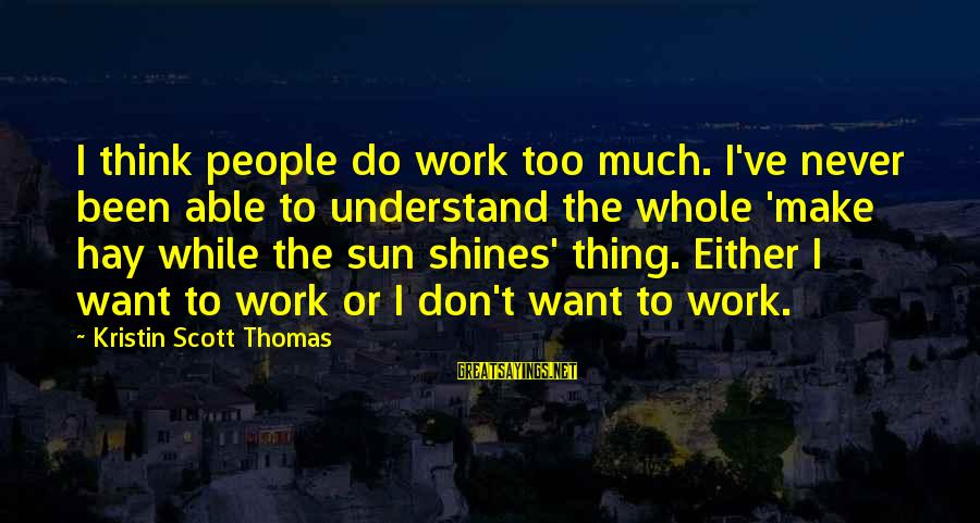 The Sun Shines Sayings By Kristin Scott Thomas: I think people do work too much. I've never been able to understand the whole