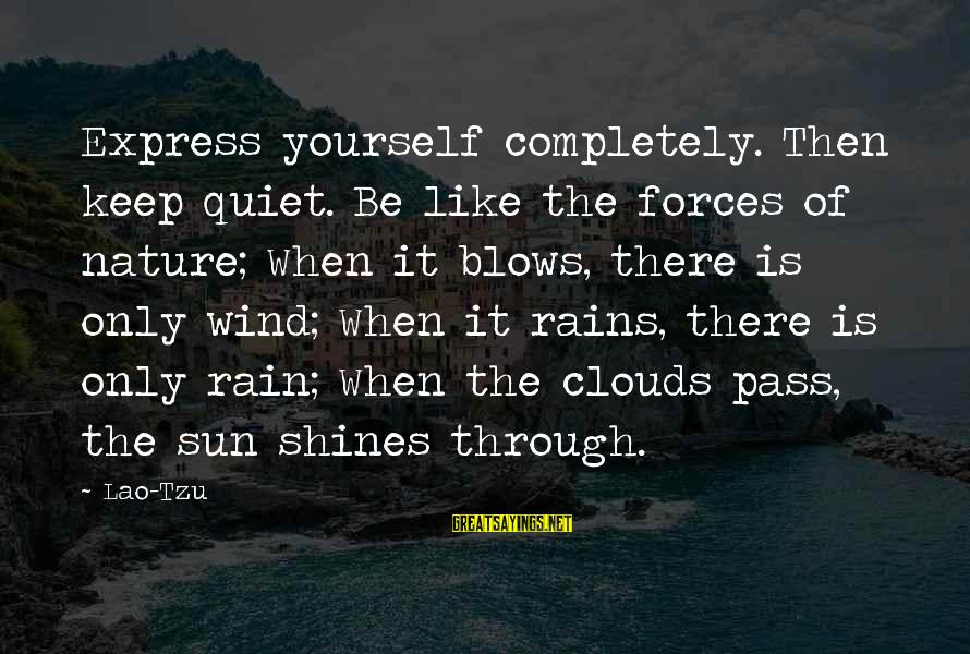 The Sun Shines Sayings By Lao-Tzu: Express yourself completely. Then keep quiet. Be like the forces of nature; When it blows,