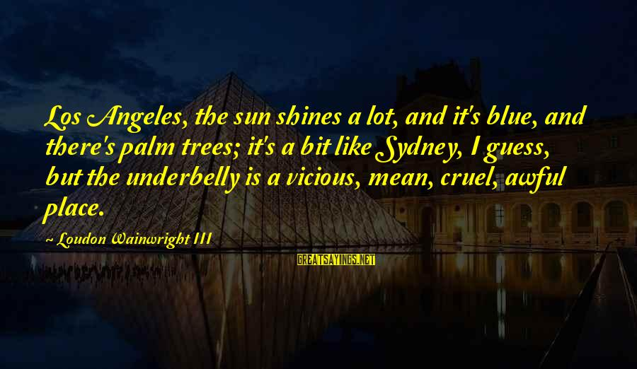The Sun Shines Sayings By Loudon Wainwright III: Los Angeles, the sun shines a lot, and it's blue, and there's palm trees; it's