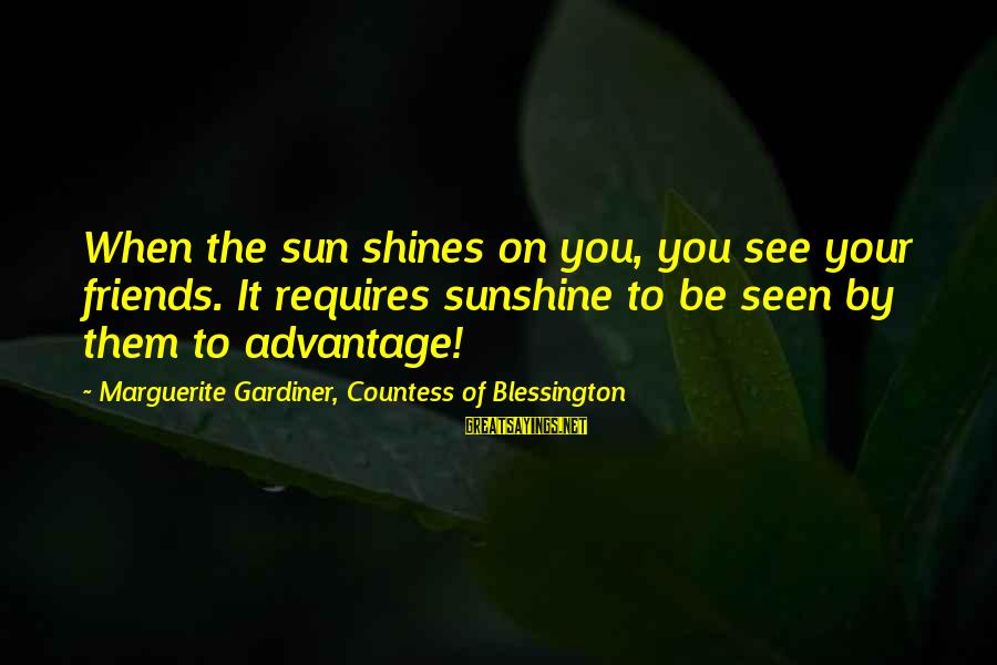 The Sun Shines Sayings By Marguerite Gardiner, Countess Of Blessington: When the sun shines on you, you see your friends. It requires sunshine to be