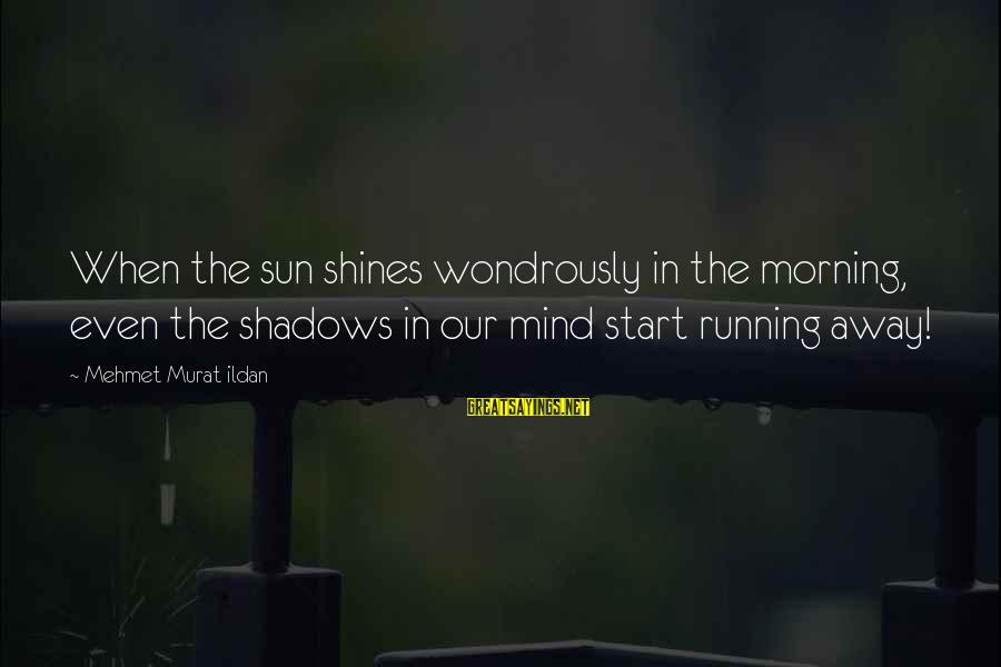 The Sun Shines Sayings By Mehmet Murat Ildan: When the sun shines wondrously in the morning, even the shadows in our mind start