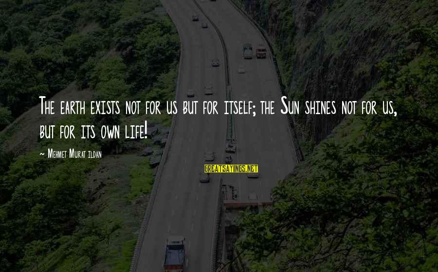 The Sun Shines Sayings By Mehmet Murat Ildan: The earth exists not for us but for itself; the Sun shines not for us,
