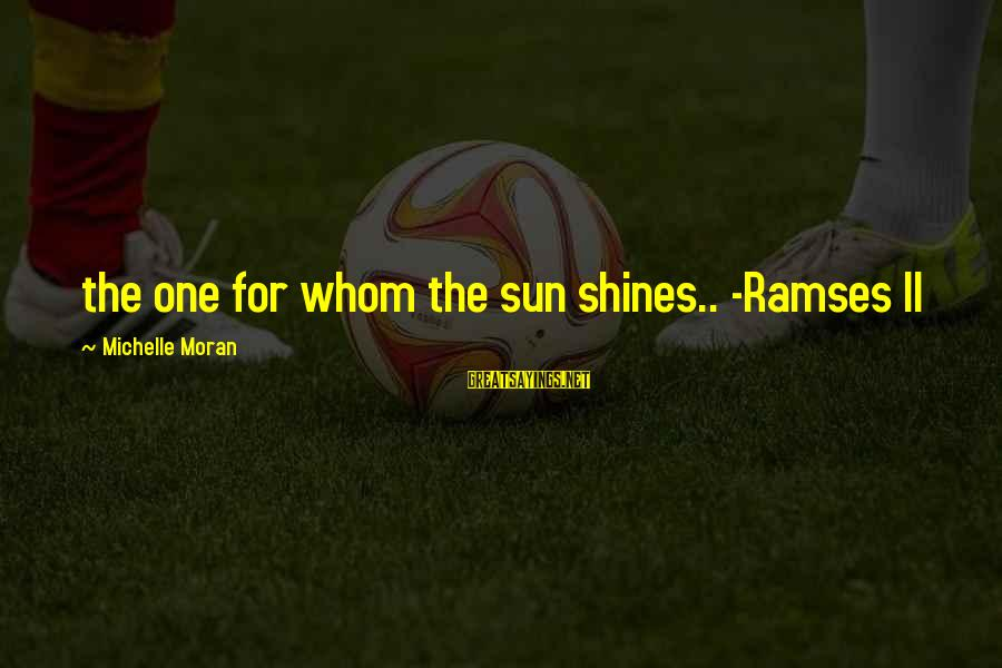 The Sun Shines Sayings By Michelle Moran: the one for whom the sun shines.. -Ramses II